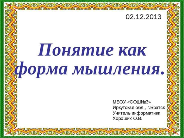 Понятие как форма мышления. 02.12.2013 МБОУ «СОШ№3» Иркутская обл., г.Братск ...