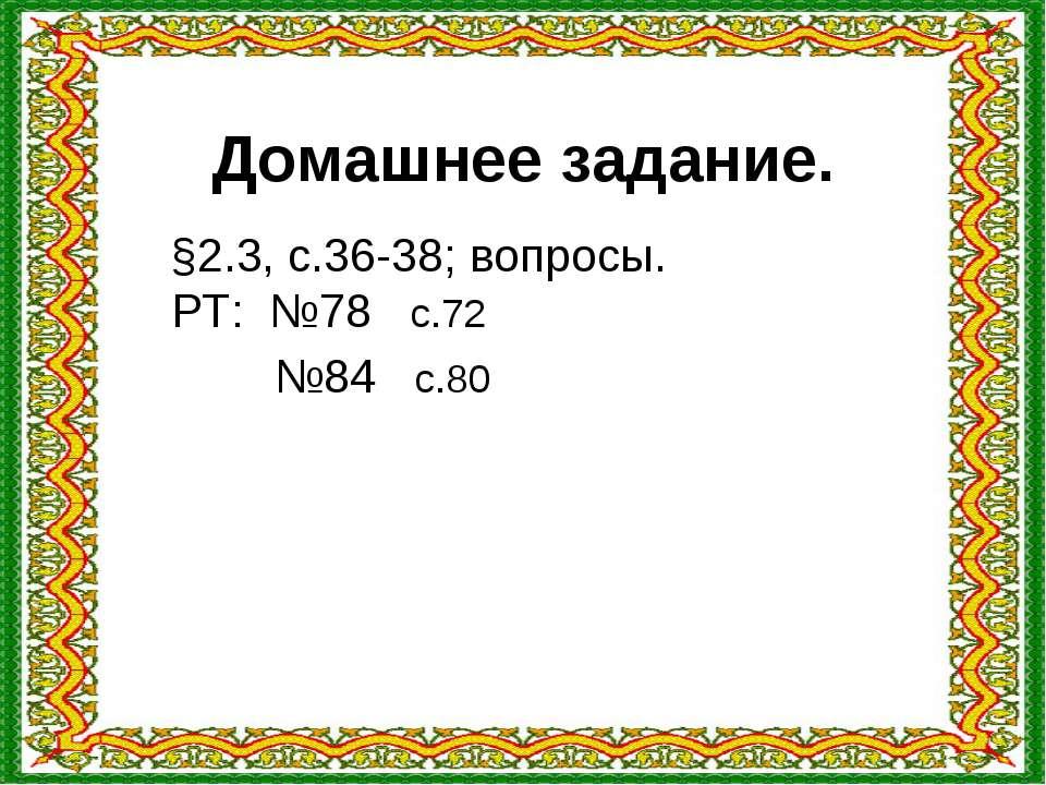 Домашнее задание. §2.3, с.36-38; вопросы. РТ: №78 с.72 №84 с.80