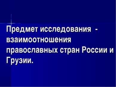 Предмет исследования - взаимоотношения православных стран России и Грузии.