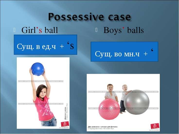 Girl's ball Boys' balls Сущ. в ед.ч + 's Сущ. во мн.ч + '