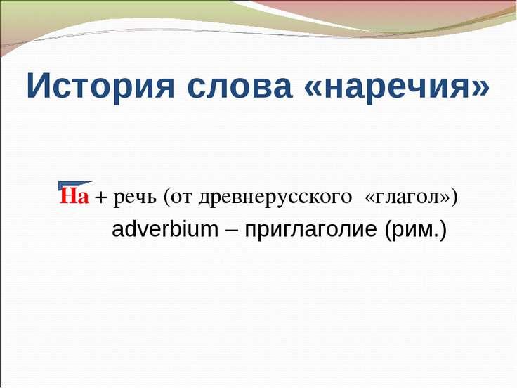 История слова «наречия» На + речь (от древнерусского «глагол») adverbium – пр...