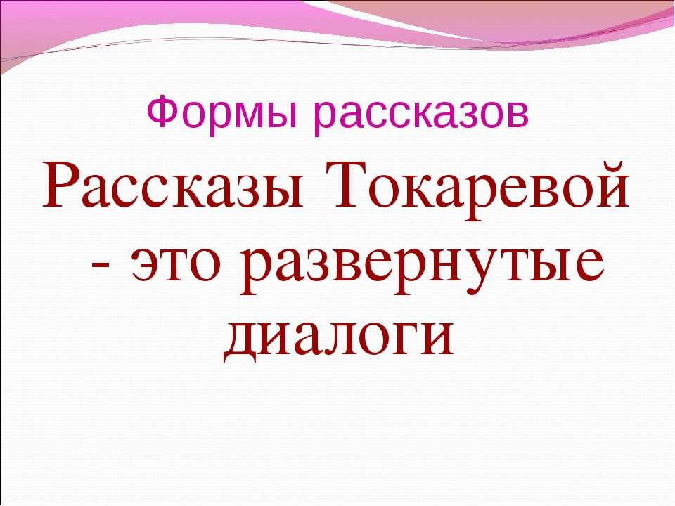 Формы рассказов Рассказы Токаревой - это развернутые диалоги