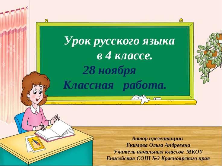 Урок русского языка в 4 классе. 28 ноября Классная работа. Автор презентации:...
