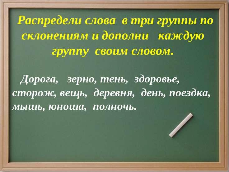 Распредели слова в три группы по склонениям и дополни каждую группу своим сло...