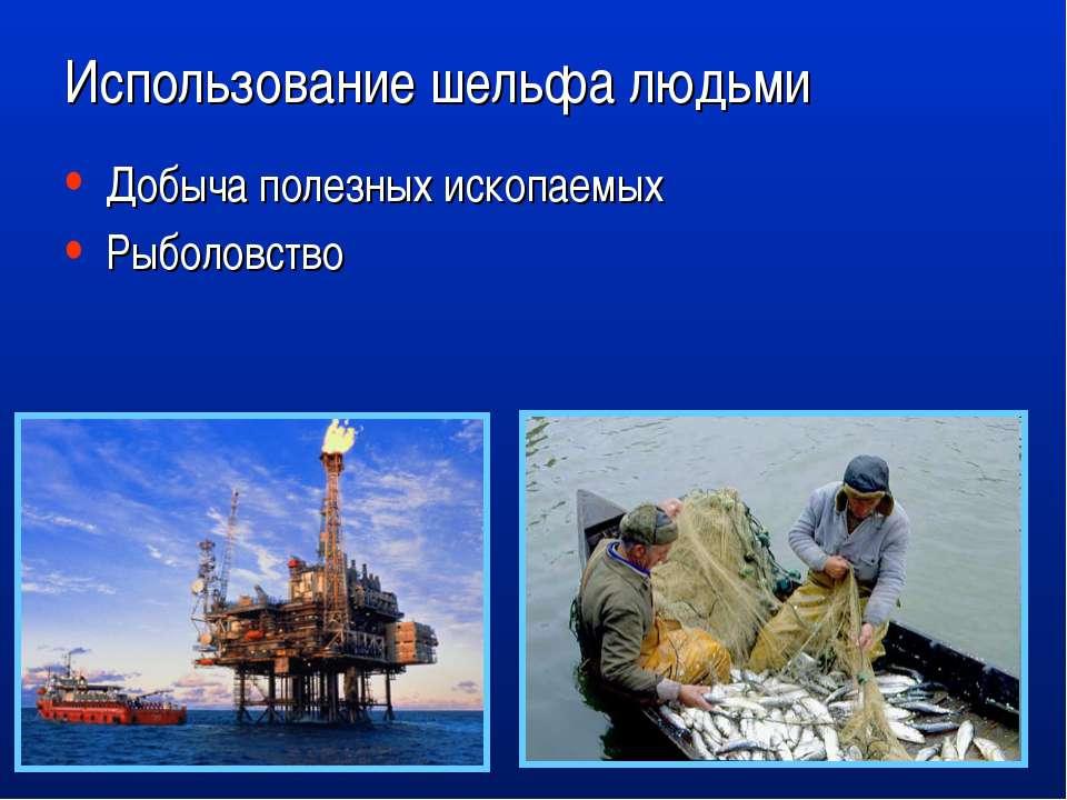 Использование шельфа людьми Добыча полезных ископаемых Рыболовство