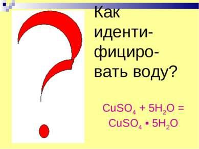 Как иденти-фициро-вать воду? CuSO4 + 5H2O = CuSO4 ▪ 5H2O