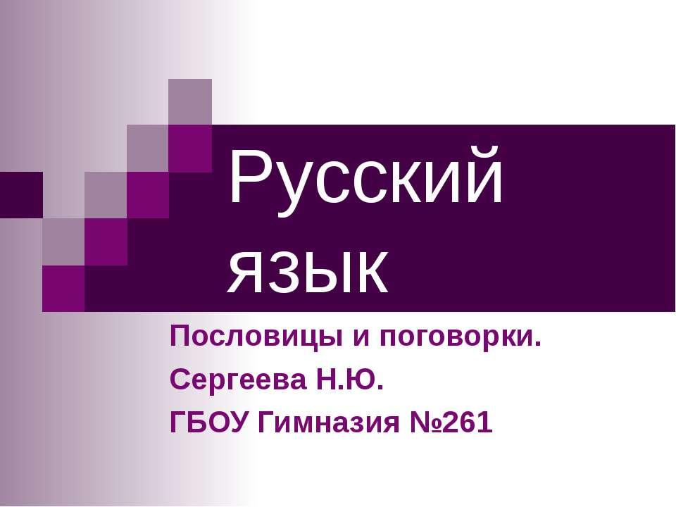Русский язык Пословицы и поговорки. Сергеева Н.Ю. ГБОУ Гимназия №261