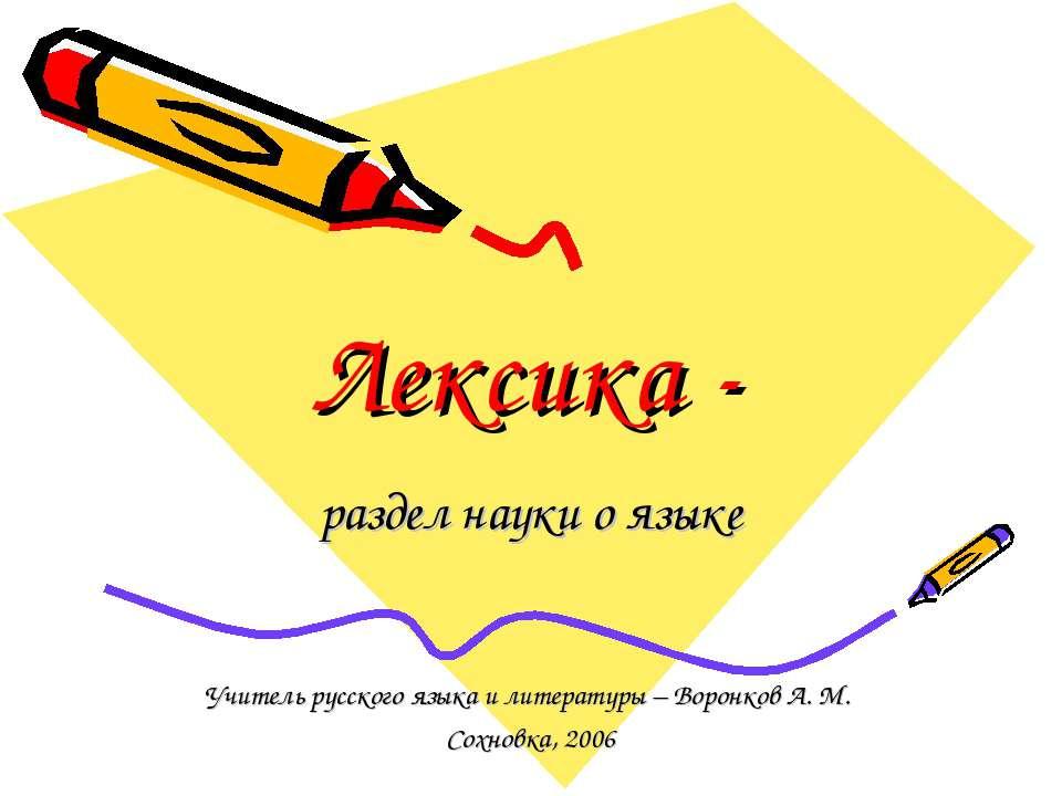 Лексика - раздел науки о языке Учитель русского языка и литературы – Воронков...