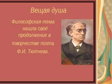 Вещая душа Философская тема нашла своё продолжение в творчестве поэта Ф.И. Тю...