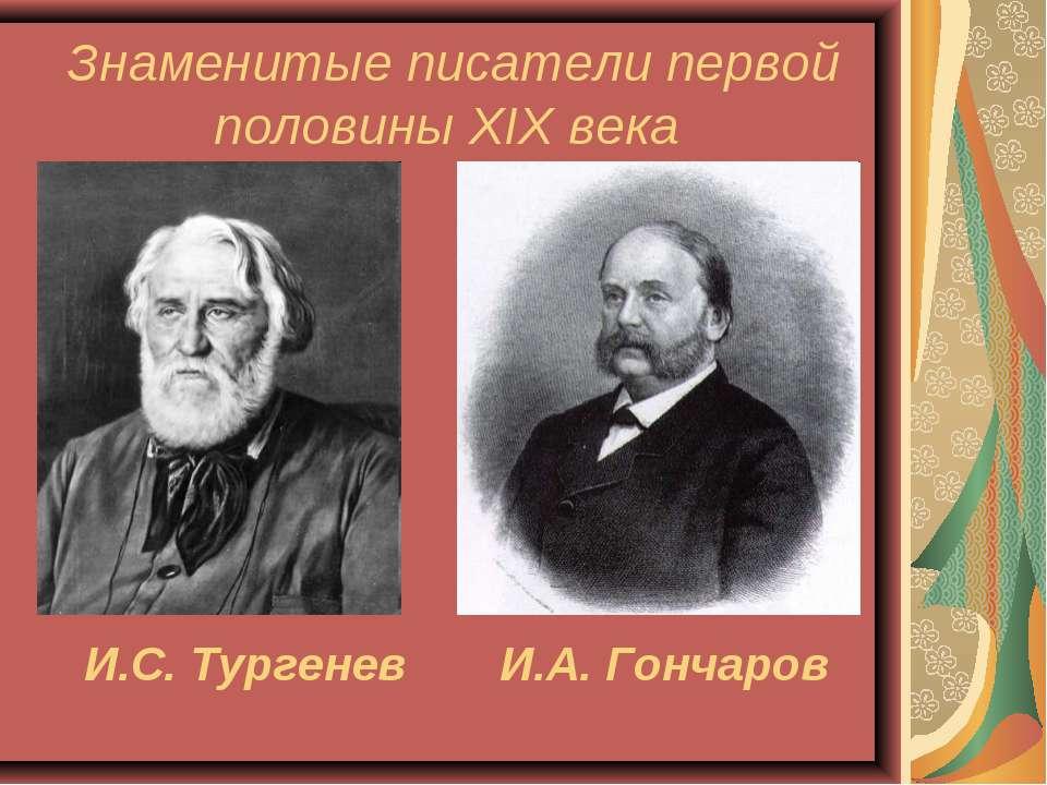 И.А. Гончаров И.С. Тургенев Знаменитые писатели первой половины XIX века