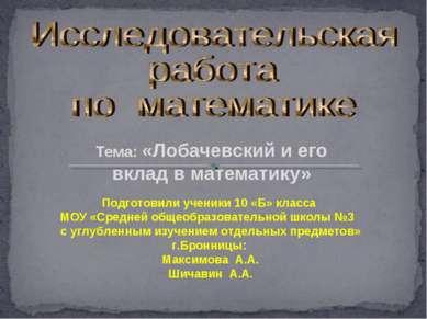 Тема: «Лобачевский и его вклад в математику» Подготовили ученики 10 «Б» класс...