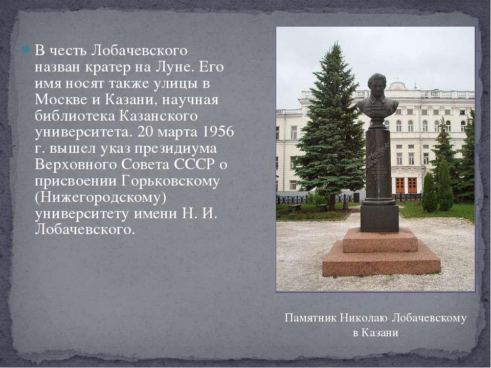 В честь Лобачевского назван кратер на Луне. Его имя носят также улицы в Москв...