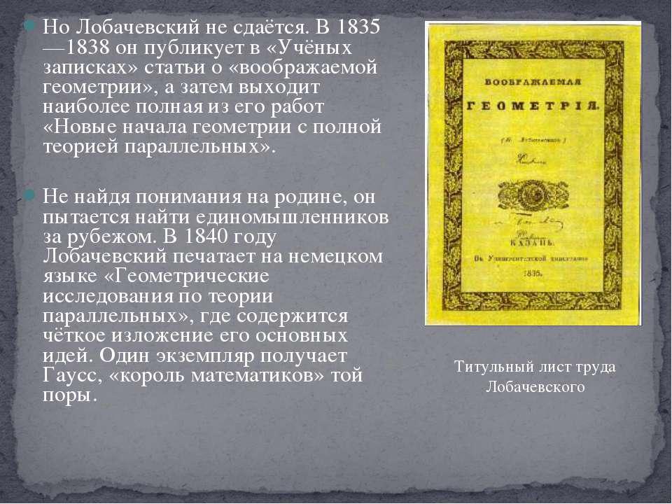 Но Лобачевский не сдаётся. В 1835—1838 он публикует в «Учёных записках» стать...