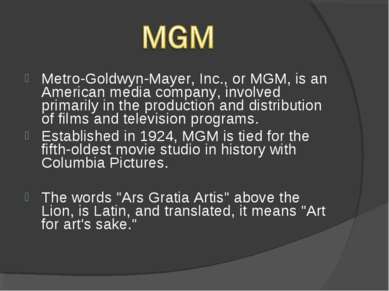 Metro-Goldwyn-Mayer, Inc., or MGM, is an American media company, involved pri...