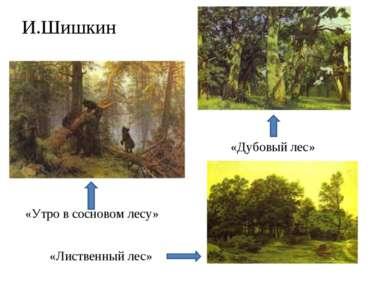 И.Шишкин «Утро в сосновом лесу» «Лиственный лес» «Дубовый лес»