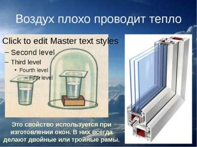 Воздух плохо проводит тепло Это свойство используется при изготовлении окон. ...