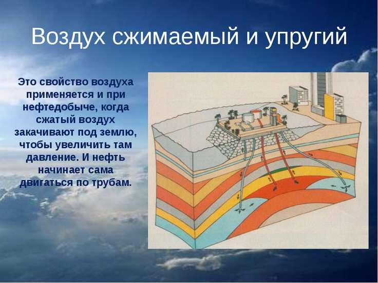 Воздух сжимаемый и упругий Это свойство воздуха применяется и при нефтедобыче...