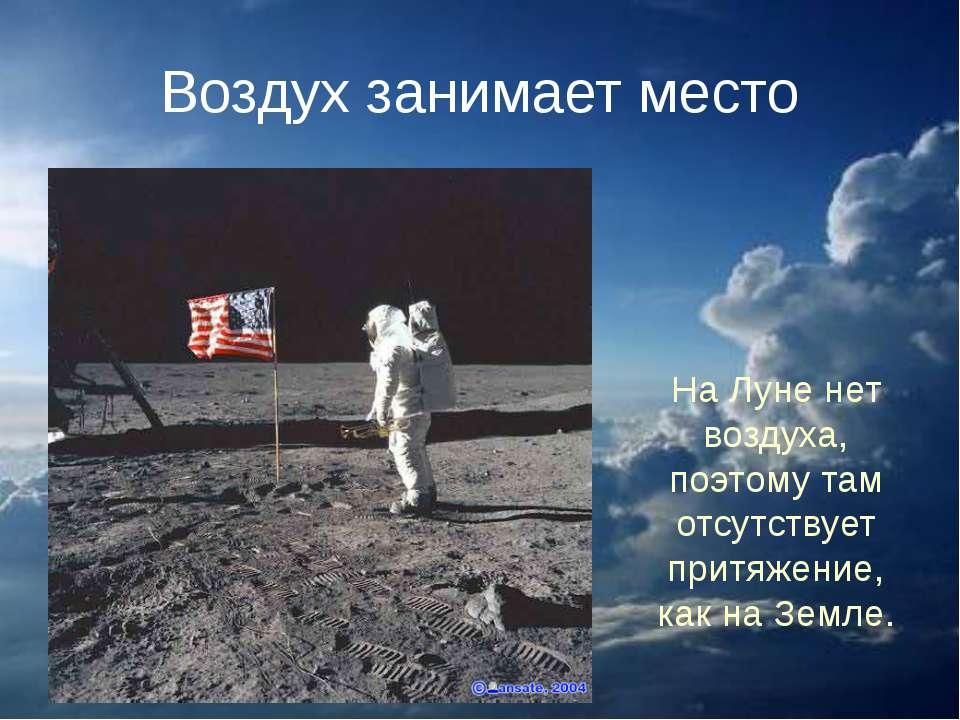 Воздух занимает место На Луне нет воздуха, поэтому там отсутствует притяжение...