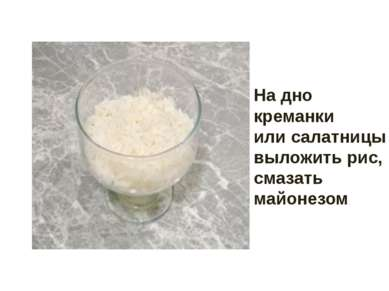 На дно креманки или салатницы выложить рис, смазать майонезом.