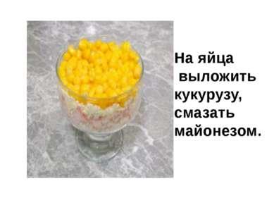 На яйца выложить кукурузу, смазать майонезом.