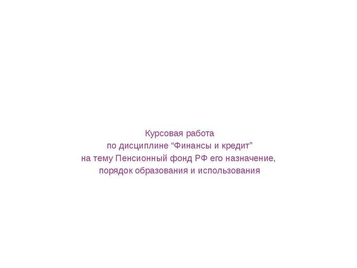 """Курсовая работа по дисциплине """"Финансы и кредит"""" на тему Пенсионный ф..."""