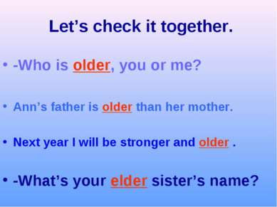 Let's check it together. -Who is older, you or me? Ann's father is older than...
