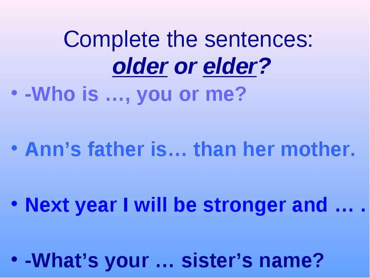 Complete the sentences: older or elder? -Who is …, you or me? Ann's father is...
