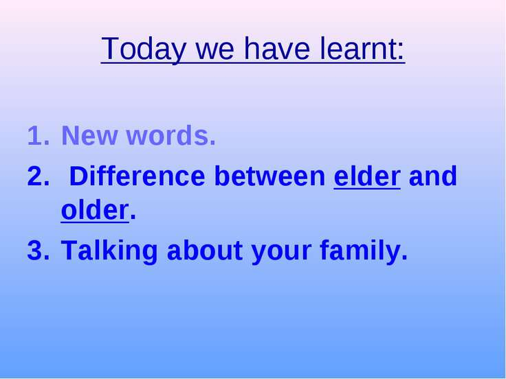 Today we have learnt: New words. Difference between elder and older. Talking ...
