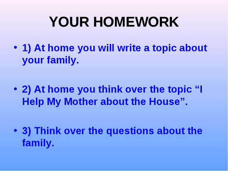 YOUR HOMEWORK 1) At home you will write a topic about your family. 2) At home...