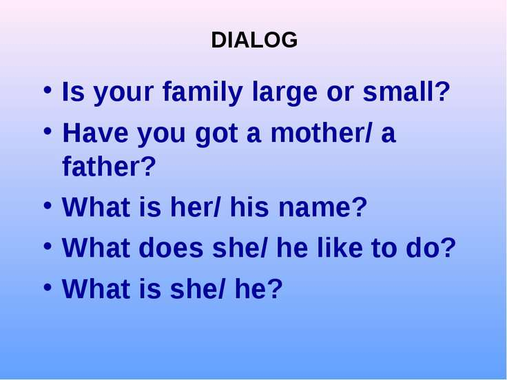 Is your family large or small? Have you got a mother/ a father? What is her/ ...