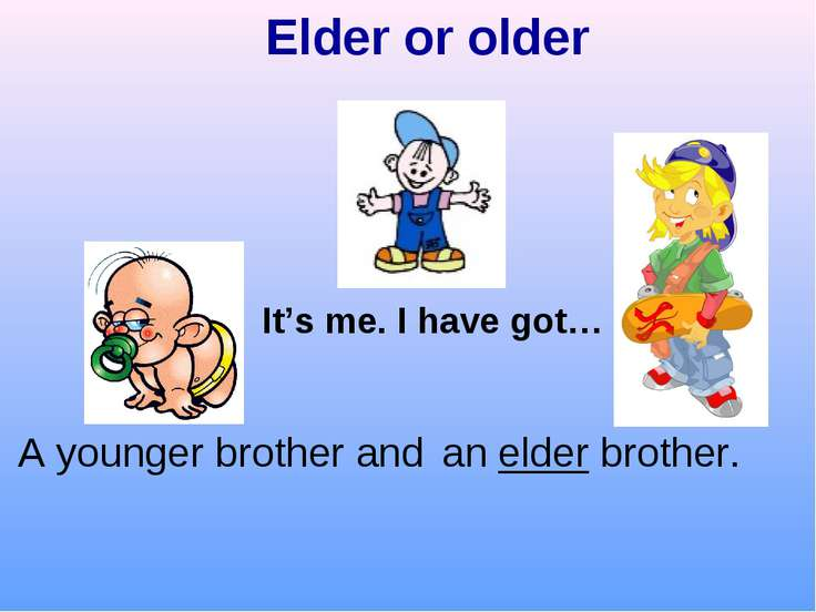 Elder or older It's me. I have got… an elder brother. A younger brother and