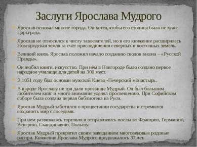 Заслуги Ярослава Мудрого Ярослав основал многие города. Он хотел,чтобы его ст...
