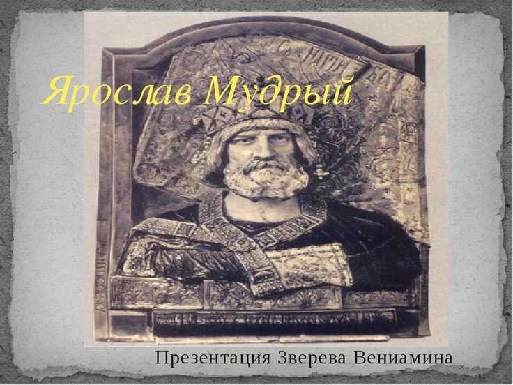 Презентация Зверева Вениамина Ярослав Мудрый