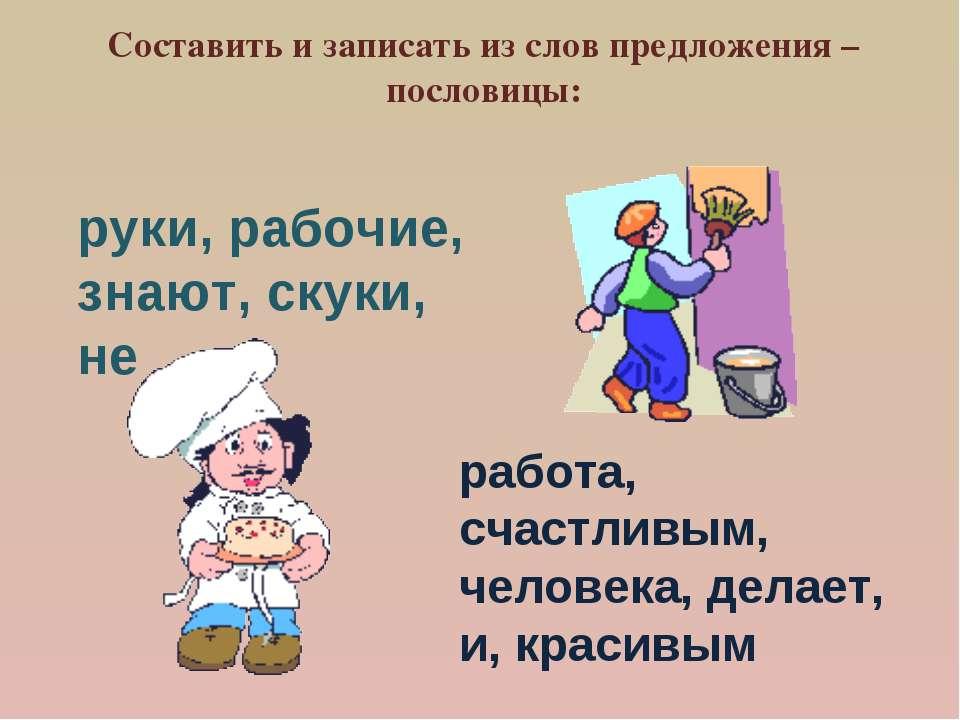 Составить и записать из слов предложения – пословицы: руки, рабочие, знают, с...