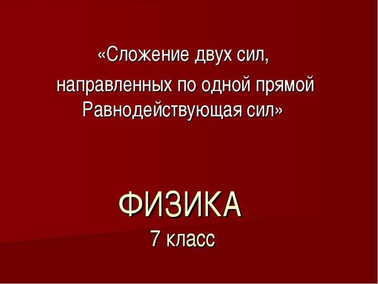 ФИЗИКА 7 класс «Сложение двух сил, направленных по одной прямой Равнодействую...