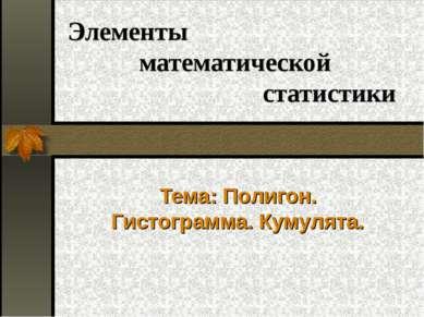 Элементы математической статистики Тема: Полигон. Гистограмма. Кумулята.