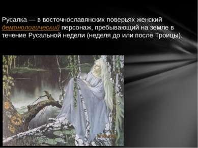 Русалка— в восточнославянских поверьях женскийдемонологическийперсонаж, пр...