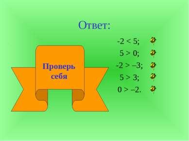 Ответ: -2 < 5; 5 > 0; -2 > –3; 5 > 3; 0 > –2. Проверь себя