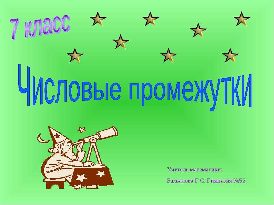 Учитель математики: Бахвалова Г.С. Гимназия №52