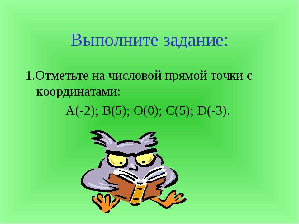 Выполните задание: 1.Отметьте на числовой прямой точки с координатами: А(-2);...