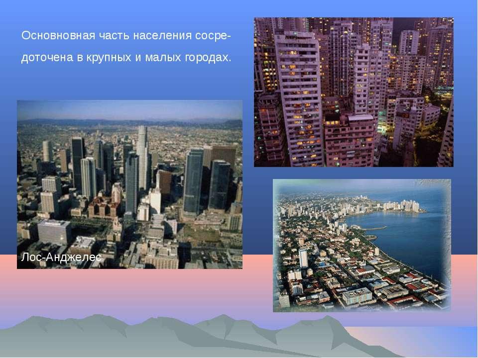 Лос-Анджелес Основновная часть населения сосре- доточена в крупных и малых го...