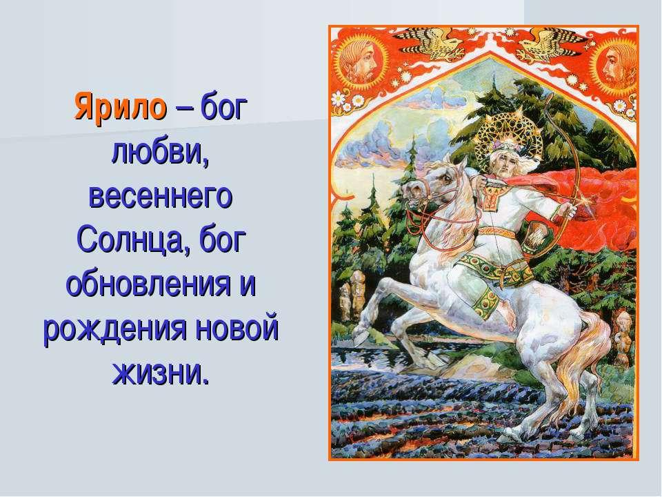 Ярило – бог любви, весеннего Солнца, бог обновления и рождения новой жизни.