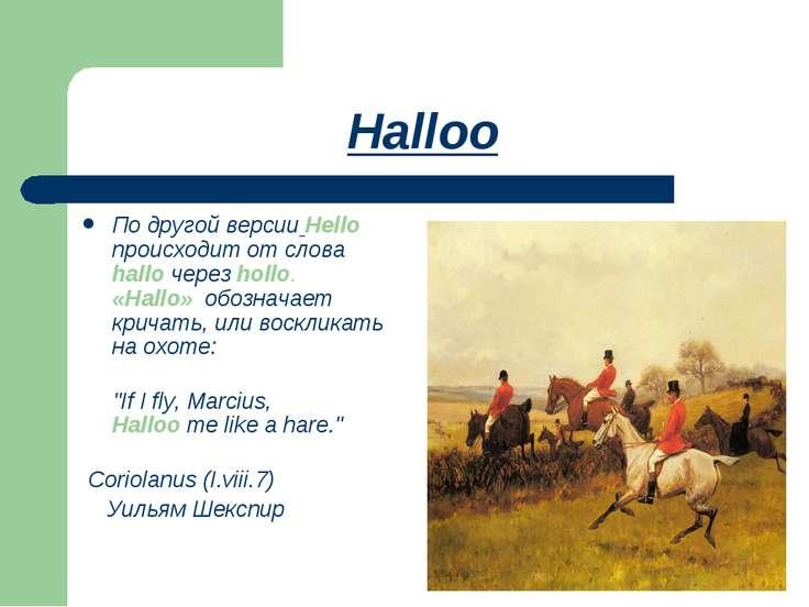 Halloo По другой версии Hello происходит от слова hallo через hollo. «Hallo» ...
