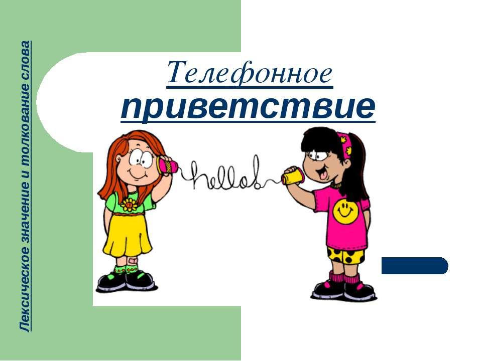 Телефонное приветствие Лексическое значение и толкование слова