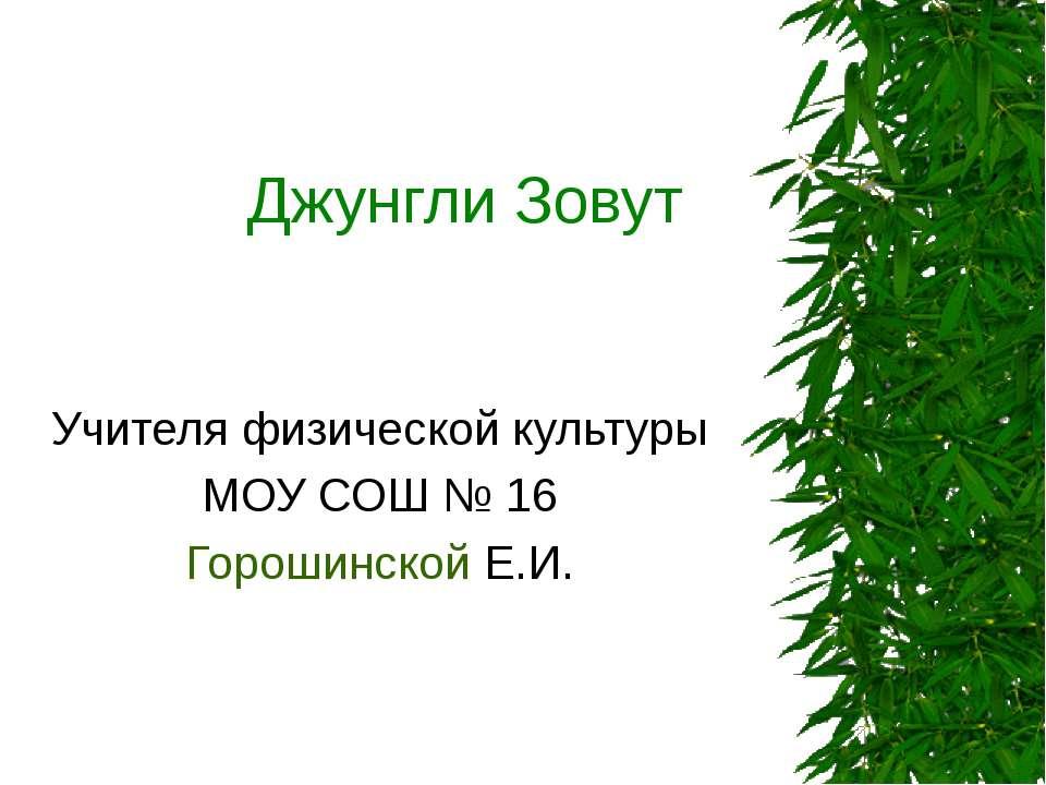 Джунгли Зовут Учителя физической культуры МОУ СОШ № 16 Горошинской Е.И.