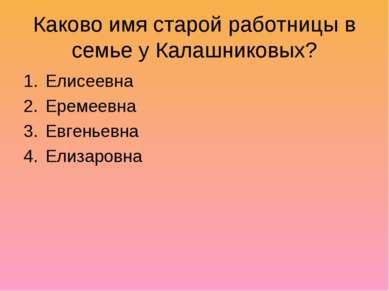 Каково имя старой работницы в семье у Калашниковых? Елисеевна Еремеевна Евген...