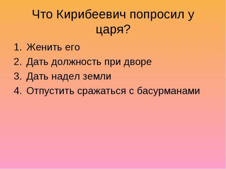 Что Кирибеевич попросил у царя? Женить его Дать должность при дворе Дать наде...