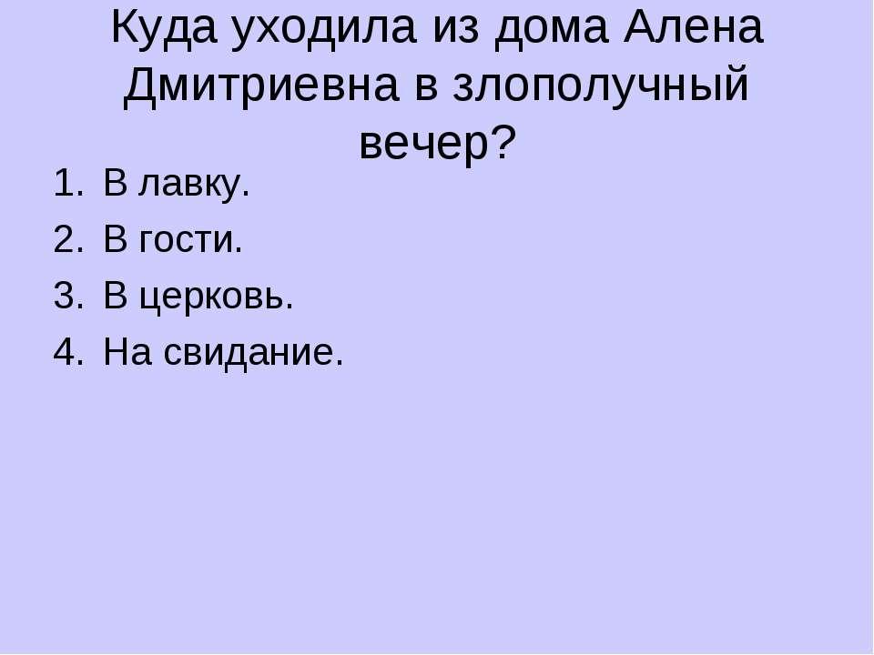 Куда уходила из дома Алена Дмитриевна в злополучный вечер? В лавку. В гости. ...
