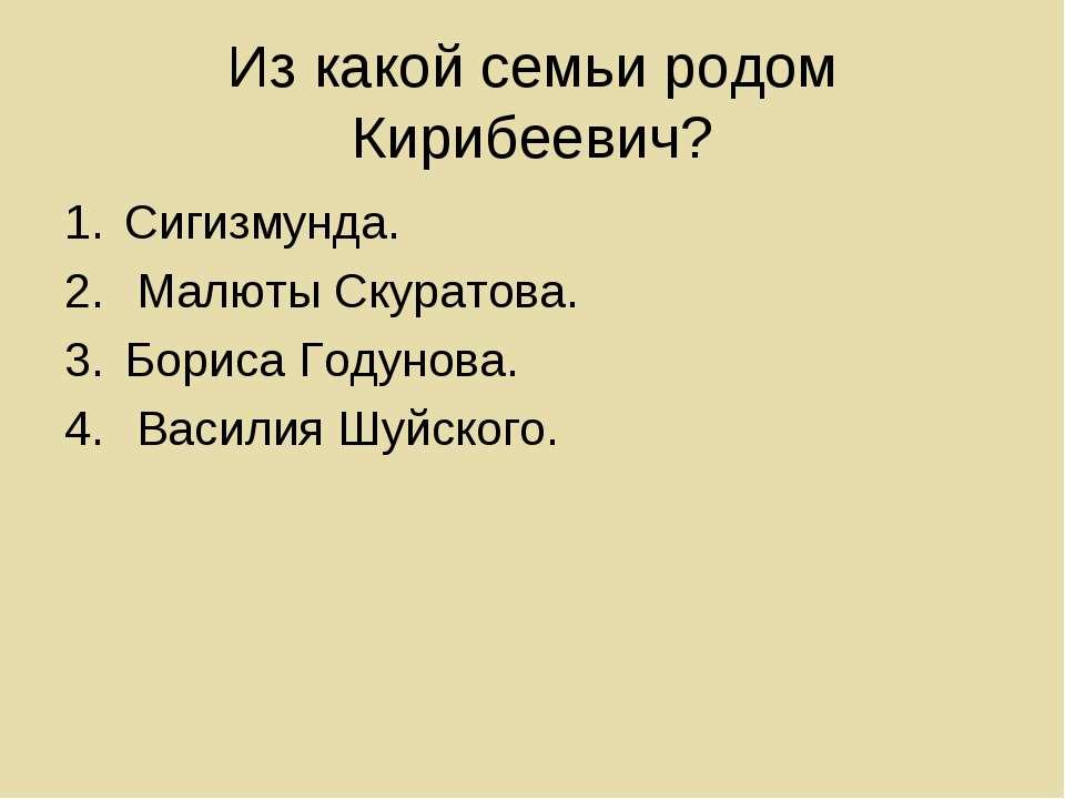 Из какой семьи родом Кирибеевич? Сигизмунда. Малюты Скуратова. Бориса Годунов...