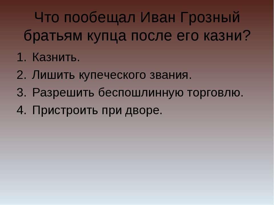 Что пообещал Иван Грозный братьям купца после его казни? Казнить. Лишить купе...